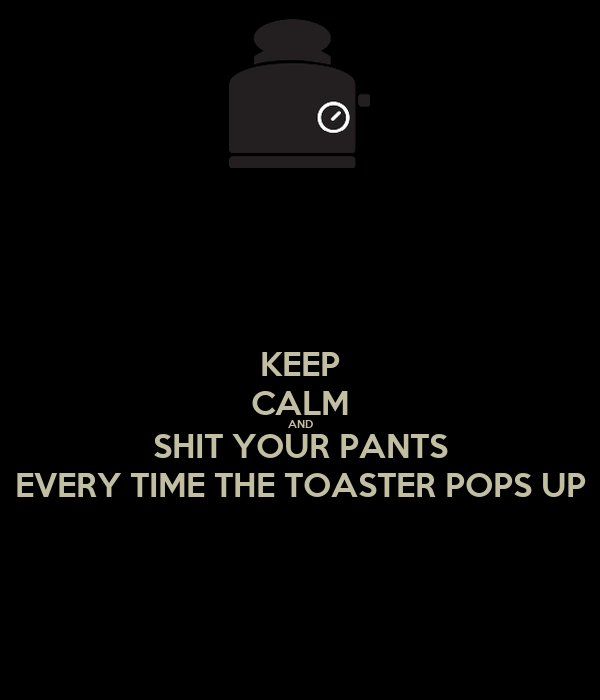 KEEP CALM AND SHIT YOUR PANTS EVERY TIME THE TOASTER POPS UP
