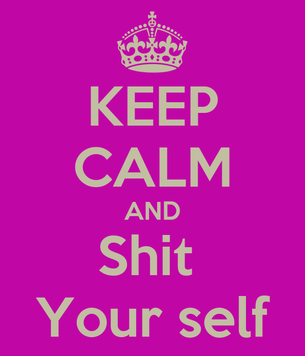 KEEP CALM AND Shit  Your self