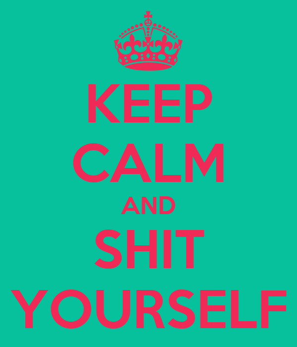 KEEP CALM AND SHIT YOURSELF