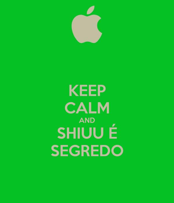 KEEP CALM AND SHIUU É SEGREDO
