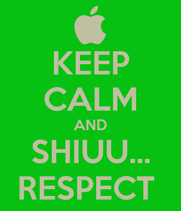 KEEP CALM AND SHIUU... RESPECT