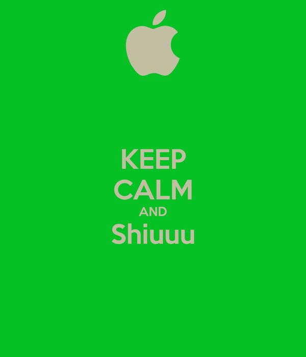 KEEP CALM AND Shiuuu