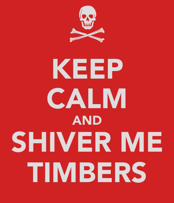 KEEP CALM AND SHIVER ME TIMBERS