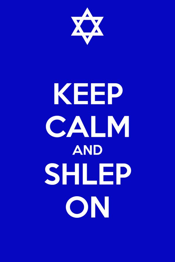 KEEP CALM AND SHLEP ON