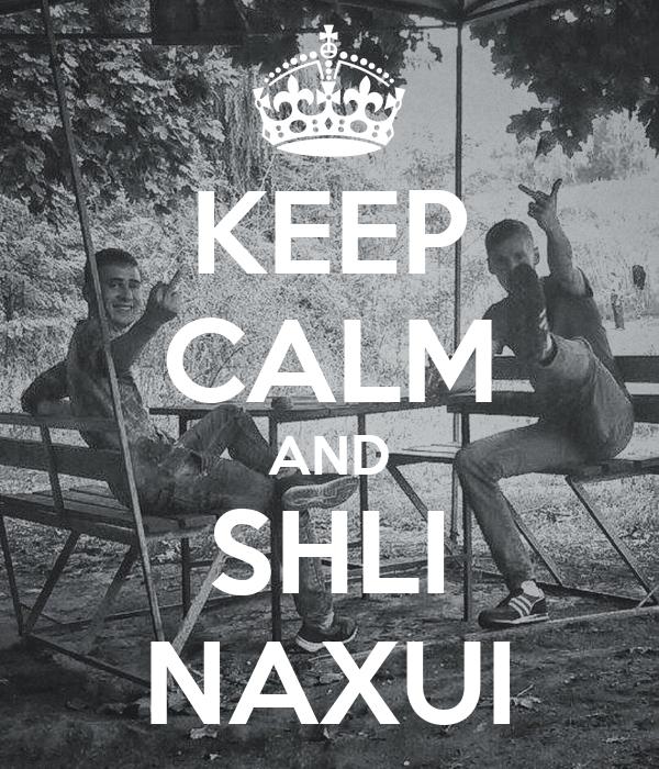 KEEP CALM AND SHLI NAXUI