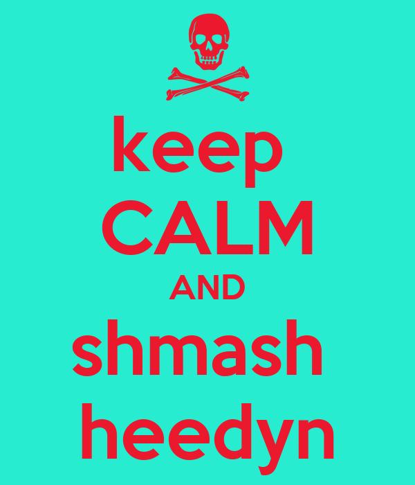 keep  CALM AND shmash  heedyn