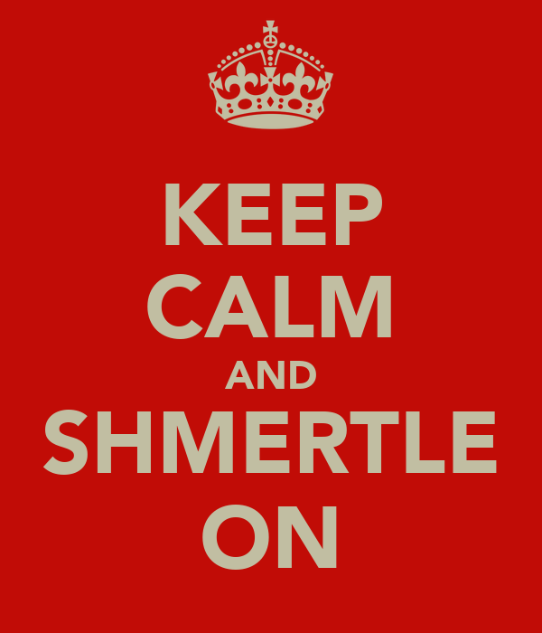 KEEP CALM AND SHMERTLE ON