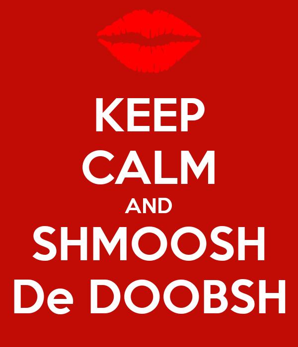 KEEP CALM AND SHMOOSH De DOOBSH