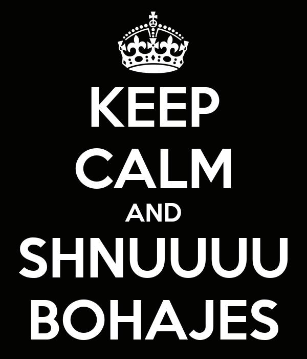 KEEP CALM AND SHNUUUU BOHAJES