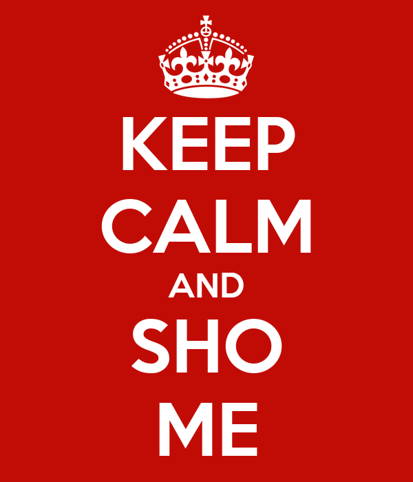 KEEP CALM AND SHO ME