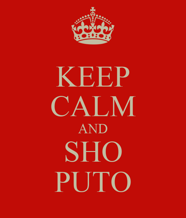 KEEP CALM AND SHO PUTO