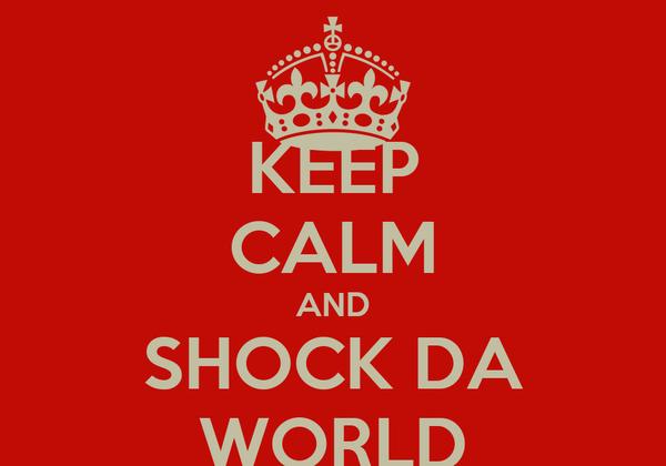 KEEP CALM AND SHOCK DA WORLD