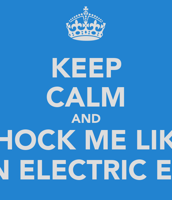 KEEP CALM AND SHOCK ME LIKE AN ELECTRIC EEL