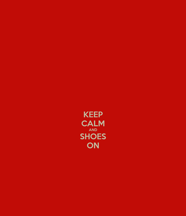 KEEP CALM AND SHOES ON