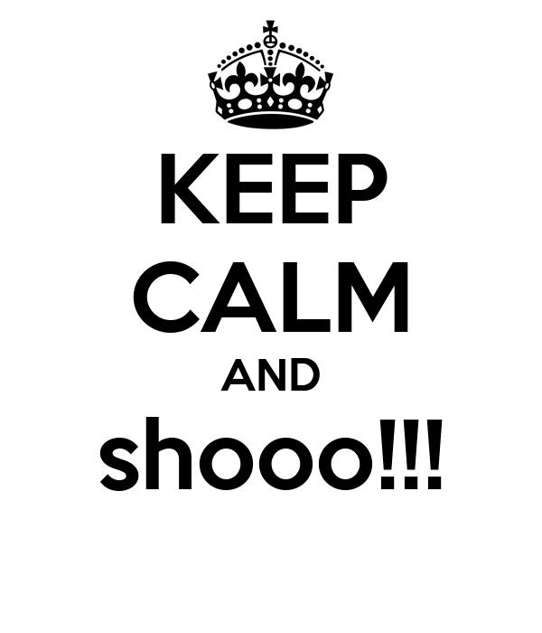 KEEP CALM AND shooo!!!