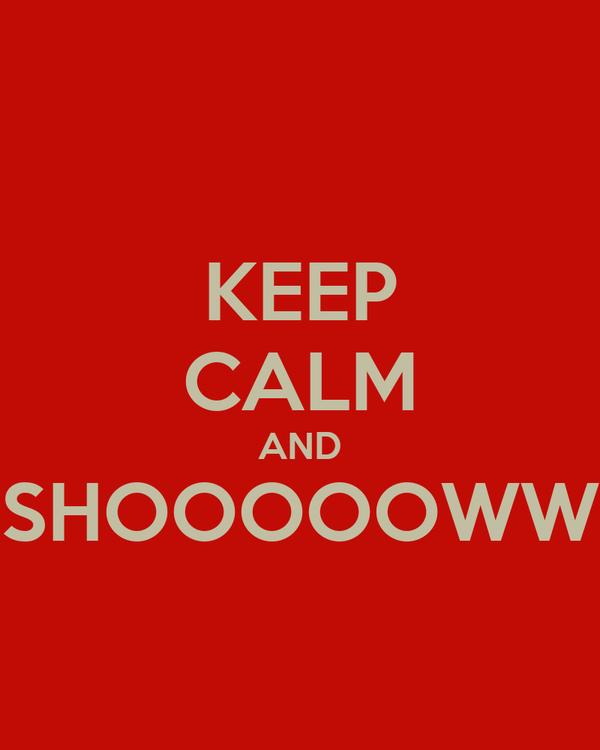 KEEP CALM AND SHOOOOOWW