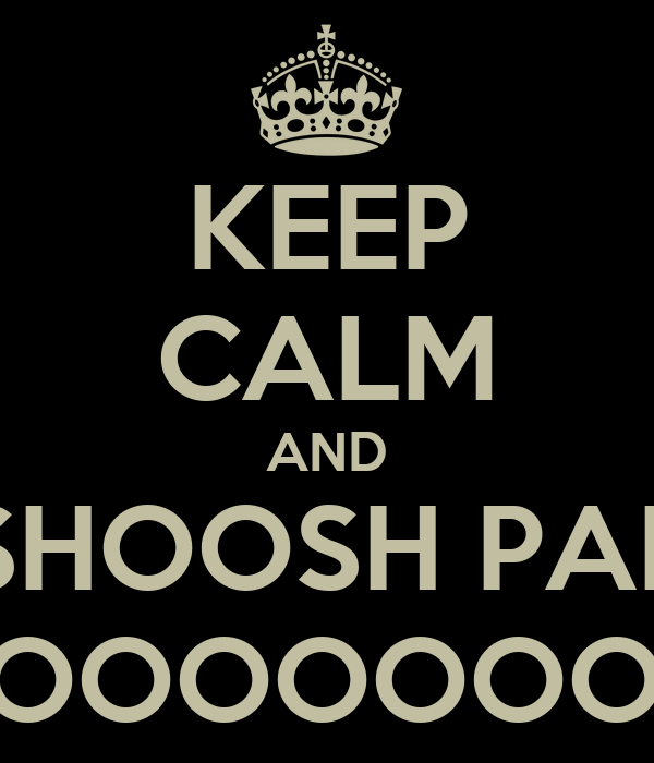 KEEP CALM AND SHOOSH PAP HOOOOOOOOOONK.