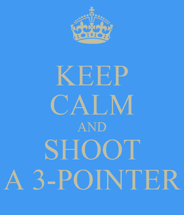 KEEP CALM AND SHOOT A 3-POINTER