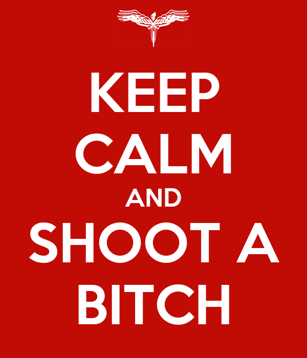 KEEP CALM AND SHOOT A BITCH