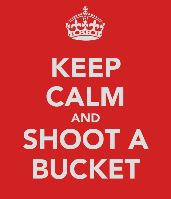 KEEP CALM AND SHOOT A BUCKET