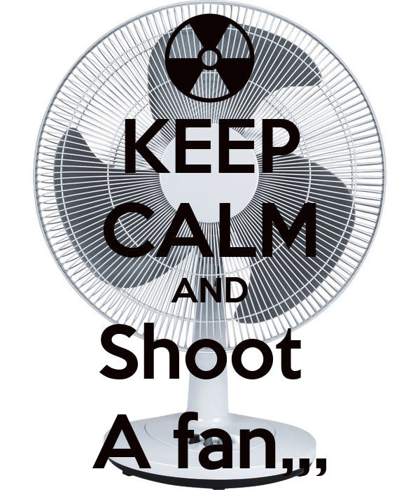 KEEP CALM AND Shoot  A fan,,,