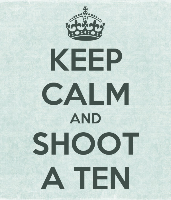 KEEP CALM AND SHOOT A TEN