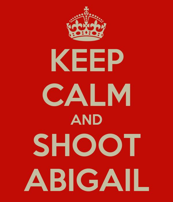 KEEP CALM AND SHOOT ABIGAIL