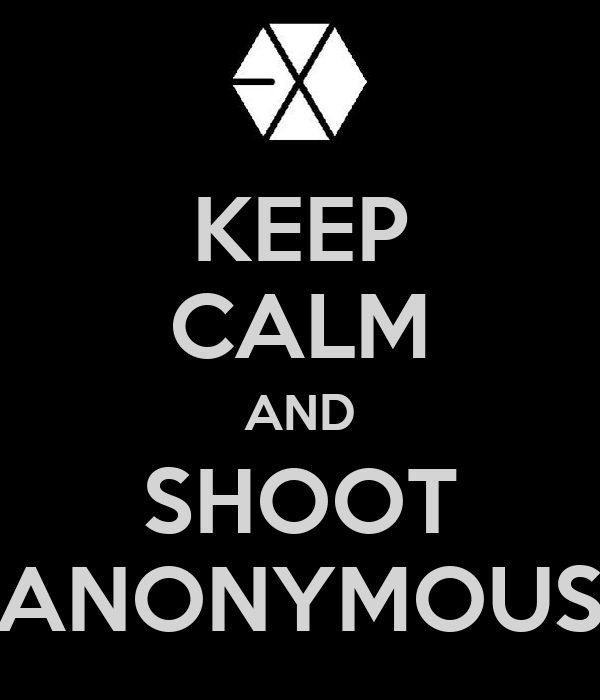 KEEP CALM AND SHOOT ANONYMOUS