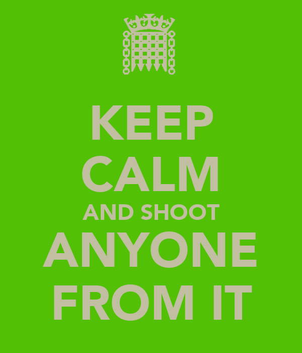 KEEP CALM AND SHOOT ANYONE FROM IT