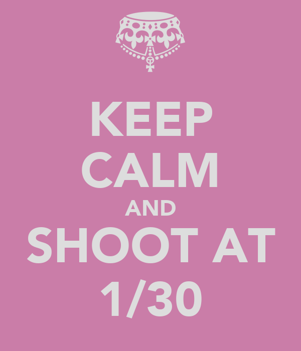KEEP CALM AND SHOOT AT 1/30