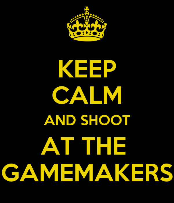 KEEP CALM AND SHOOT AT THE  GAMEMAKERS