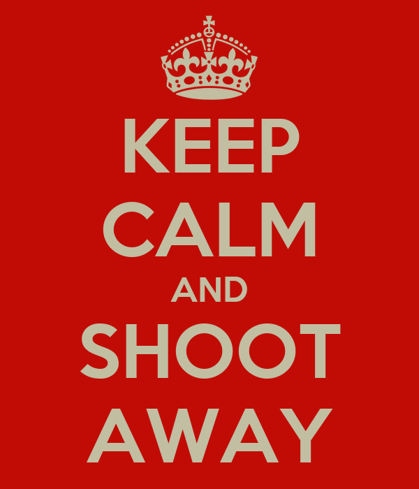 KEEP CALM AND SHOOT AWAY