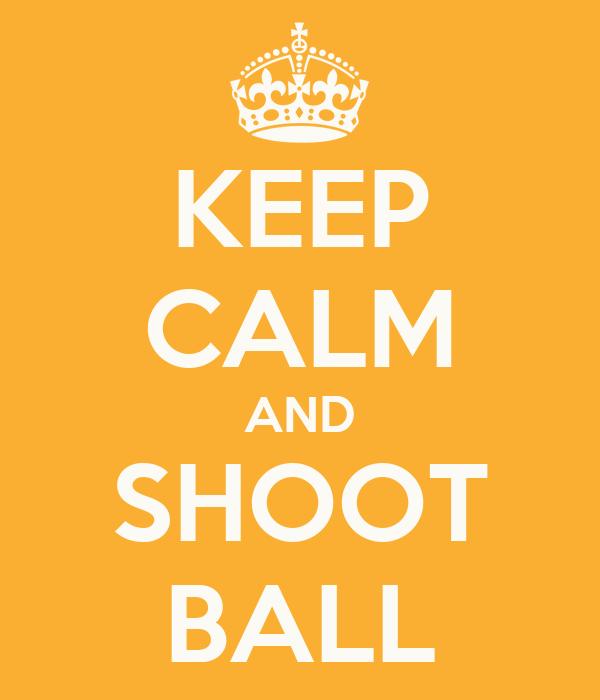 KEEP CALM AND SHOOT BALL