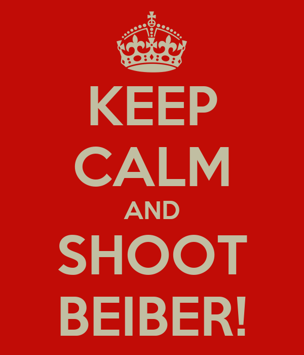 KEEP CALM AND SHOOT BEIBER!