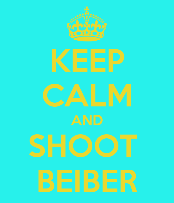 KEEP CALM AND SHOOT  BEIBER
