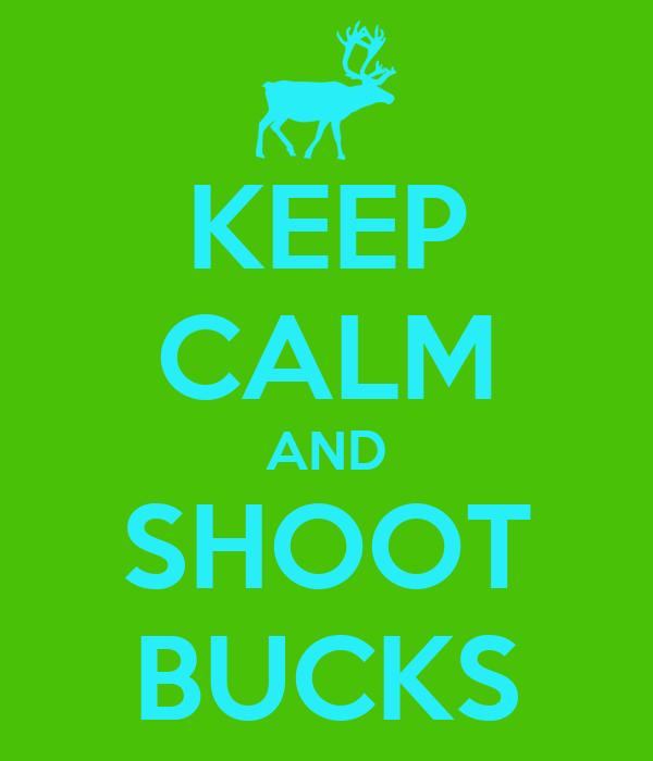 KEEP CALM AND SHOOT BUCKS