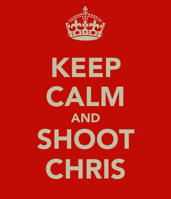 KEEP CALM AND SHOOT CHRIS