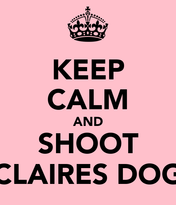 KEEP CALM AND SHOOT CLAIRES DOG