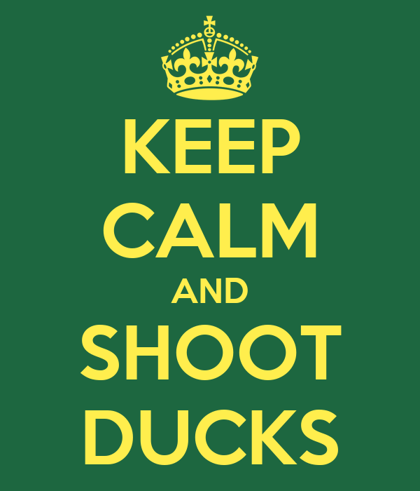 KEEP CALM AND SHOOT DUCKS