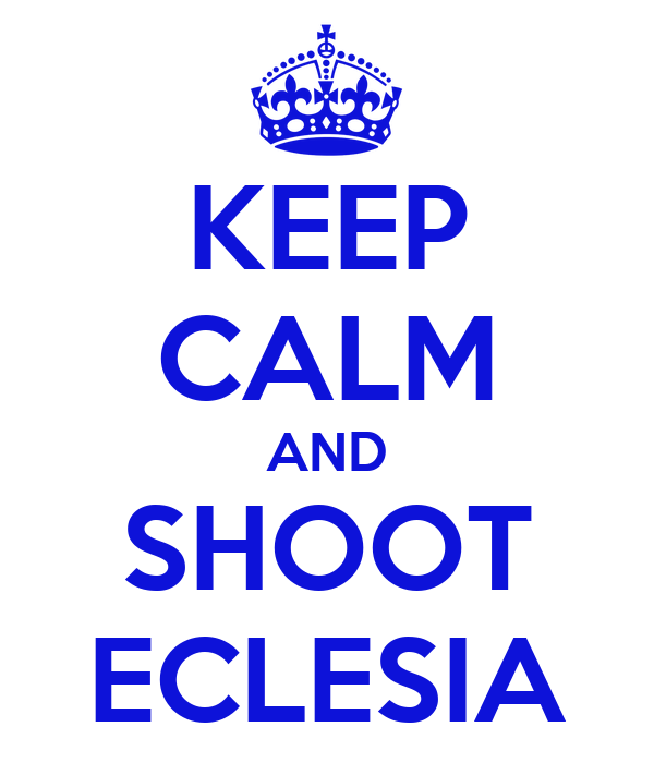KEEP CALM AND SHOOT ECLESIA