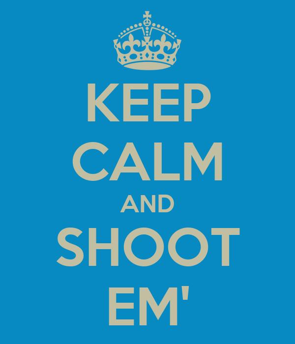 KEEP CALM AND SHOOT EM'