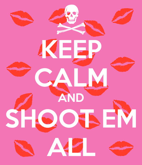 KEEP CALM AND SHOOT EM ALL