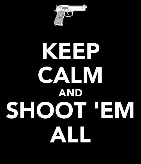 KEEP CALM AND SHOOT 'EM ALL