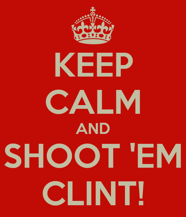 KEEP CALM AND SHOOT 'EM CLINT!