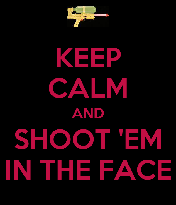 KEEP CALM AND SHOOT 'EM IN THE FACE