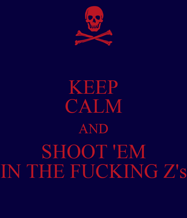 KEEP CALM AND SHOOT 'EM IN THE FUCKING Z's