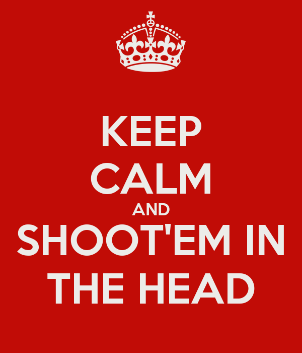 KEEP CALM AND SHOOT'EM IN THE HEAD