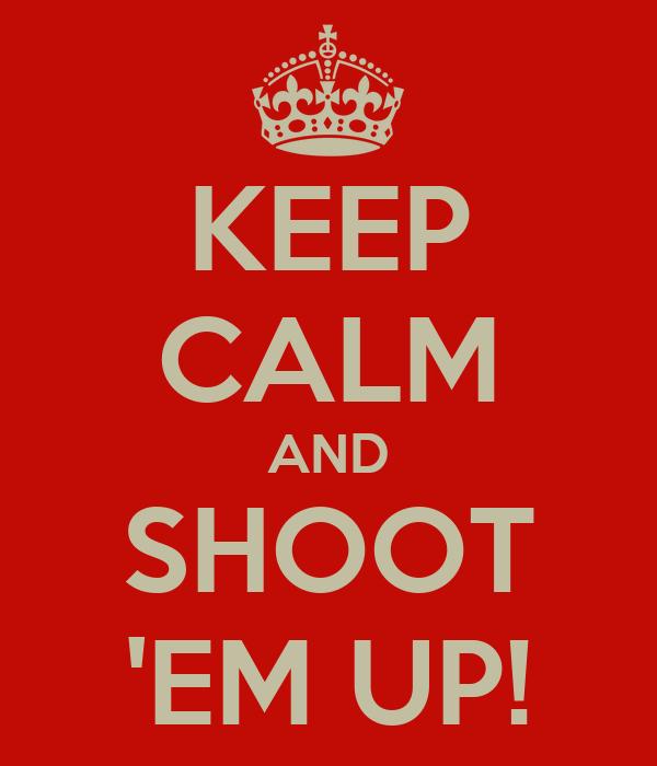 KEEP CALM AND SHOOT 'EM UP!