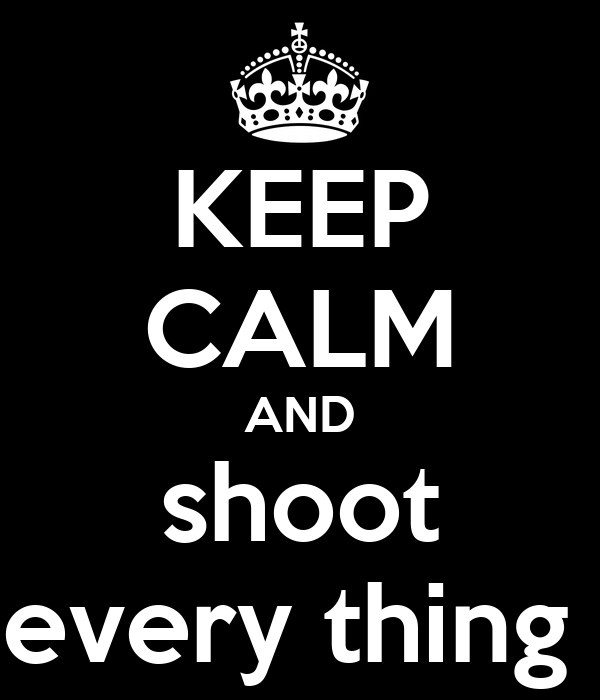 KEEP CALM AND shoot every thing