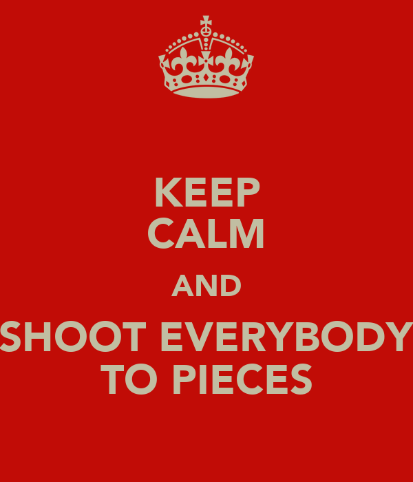KEEP CALM AND SHOOT EVERYBODY TO PIECES
